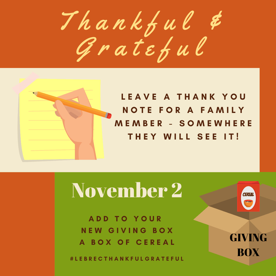 November 2 - We will continue to fill our brand new GIVING BOX. This will be filled with 1 item every day.  Be sure to commit and at the end of the month you will have a full box to donate. Plus you can write a note of thanks for a family member and leave it somewhere they will see it.